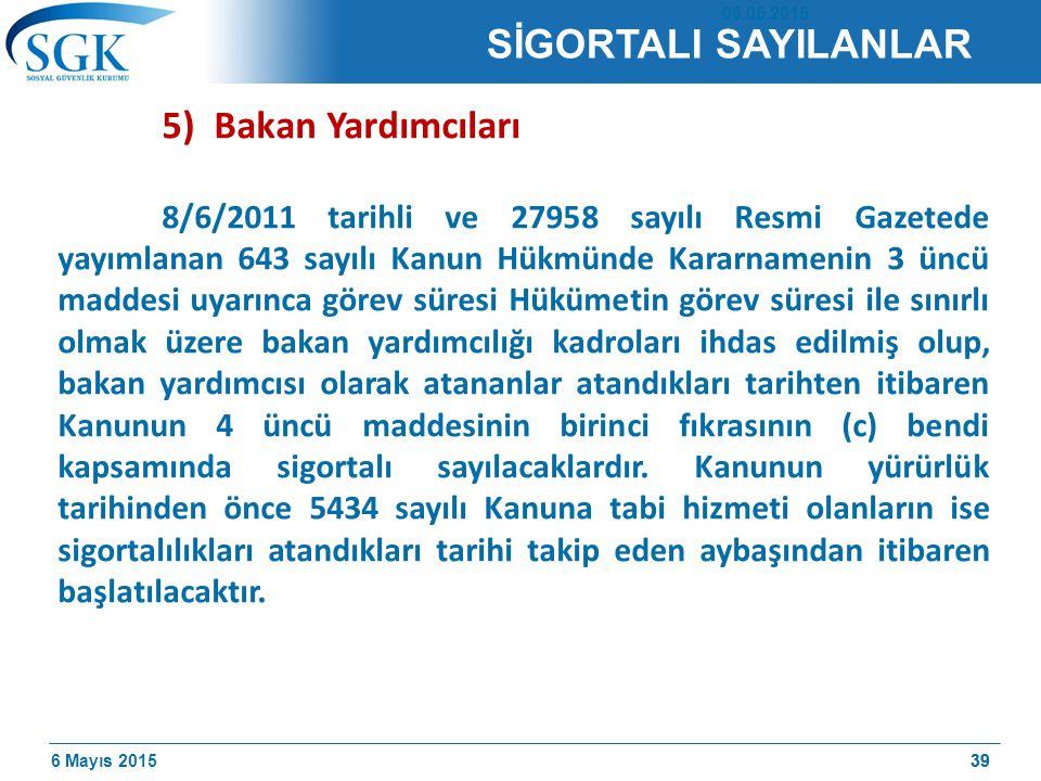 6 Mayıs 201539 5) Bakan Yardımcıları 8/6/2011 tarihli ve 27958 sayılı Resmi Gazetede yayımlanan 643 sayılı Kanun Hükmünde Kararnamenin 3 üncü maddesi uyarınca görev süresi Hükümetin görev süresi ile sınırlı olmak üzere bakan yardımcılığı kadroları ihdas edilmiş olup, bakan yardımcısı olarak atananlar atandıkları tarihten itibaren Kanunun 4 üncü maddesinin birinci fıkrasının (c) bendi kapsamında sigortalı sayılacaklardır.