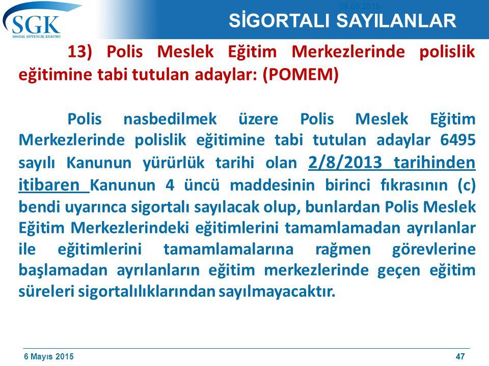 6 Mayıs 201547 13) Polis Meslek Eğitim Merkezlerinde polislik eğitimine tabi tutulan adaylar: (POMEM) Polis nasbedilmek üzere Polis Meslek Eğitim Merkezlerinde polislik eğitimine tabi tutulan adaylar 6495 sayılı Kanunun yürürlük tarihi olan 2/8/2013 tarihinden itibaren Kanunun 4 üncü maddesinin birinci fıkrasının (c) bendi uyarınca sigortalı sayılacak olup, bunlardan Polis Meslek Eğitim Merkezlerindeki eğitimlerini tamamlamadan ayrılanlar ile eğitimlerini tamamlamalarına rağmen görevlerine başlamadan ayrılanların eğitim merkezlerinde geçen eğitim süreleri sigortalılıklarından sayılmayacaktır.