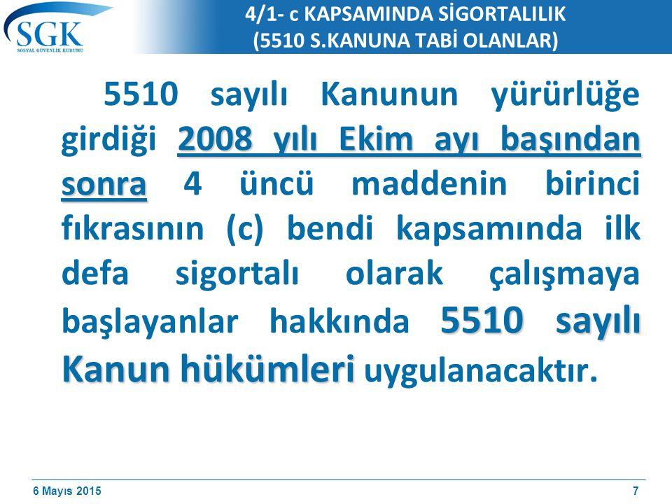6 Mayıs 2015 4/1- c KAPSAMINDA SİGORTALILIK (5510 S.KANUNA TABİ OLANLAR) 2008 yılı Ekim ayı başından sonra 5510 sayılı Kanun hükümleri 5510 sayılı Kanunun yürürlüğe girdiği 2008 yılı Ekim ayı başından sonra 4 üncü maddenin birinci fıkrasının (c) bendi kapsamında ilk defa sigortalı olarak çalışmaya başlayanlar hakkında 5510 sayılı Kanun hükümleri uygulanacaktır.