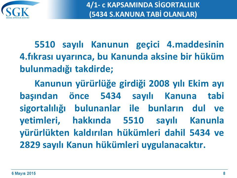 6 Mayıs 2015 4/1- c KAPSAMINDA SİGORTALILIK (5434 S.KANUNA TABİ OLANLAR) 5510 sayılı Kanunun geçici 4.maddesinin 4.fıkrası uyarınca, bu Kanunda aksine bir hüküm bulunmadığı takdirde; Kanunun yürürlüğe girdiği 2008 yılı Ekim ayı başından önce 5434 sayılı Kanuna tabi sigortalılığı bulunanlar ile bunların dul ve yetimleri, hakkında 5510 sayılı Kanunla yürürlükten kaldırılan hükümleri dahil 5434 ve 2829 sayılı Kanun hükümleri uygulanacaktır.