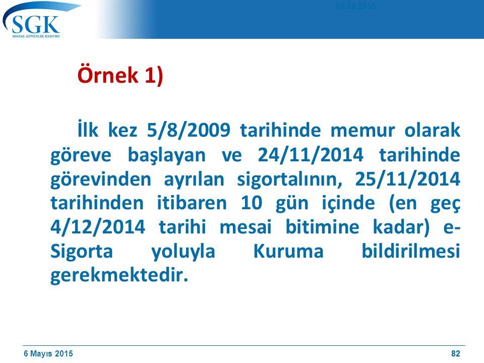 6 Mayıs 201582 Örnek 1) İlk kez 5/8/2009 tarihinde memur olarak göreve başlayan ve 24/11/2014 tarihinde görevinden ayrılan sigortalının, 25/11/2014 tarihinden itibaren 10 gün içinde (en geç 4/12/2014 tarihi mesai bitimine kadar) e- Sigorta yoluyla Kuruma bildirilmesi gerekmektedir.
