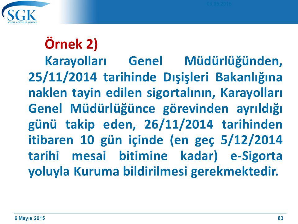 6 Mayıs 201583 Örnek 2) Karayolları Genel Müdürlüğünden, 25/11/2014 tarihinde Dışişleri Bakanlığına naklen tayin edilen sigortalının, Karayolları Genel Müdürlüğünce görevinden ayrıldığı günü takip eden, 26/11/2014 tarihinden itibaren 10 gün içinde (en geç 5/12/2014 tarihi mesai bitimine kadar) e-Sigorta yoluyla Kuruma bildirilmesi gerekmektedir.