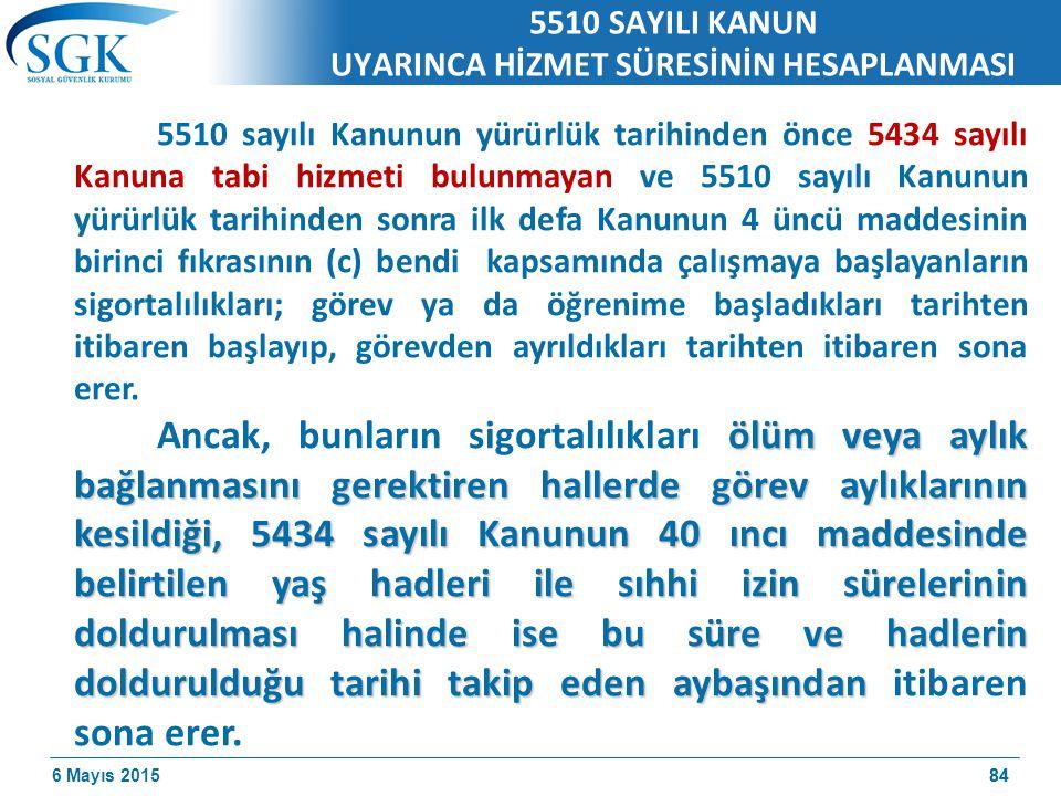 6 Mayıs 201584 5510 SAYILI KANUN UYARINCA HİZMET SÜRESİNİN HESAPLANMASI 5510 sayılı Kanunun yürürlük tarihinden önce 5434 sayılı Kanuna tabi hizmeti bulunmayan ve 5510 sayılı Kanunun yürürlük tarihinden sonra ilk defa Kanunun 4 üncü maddesinin birinci fıkrasının (c) bendi kapsamında çalışmaya başlayanların sigortalılıkları; görev ya da öğrenime başladıkları tarihten itibaren başlayıp, görevden ayrıldıkları tarihten itibaren sona erer.
