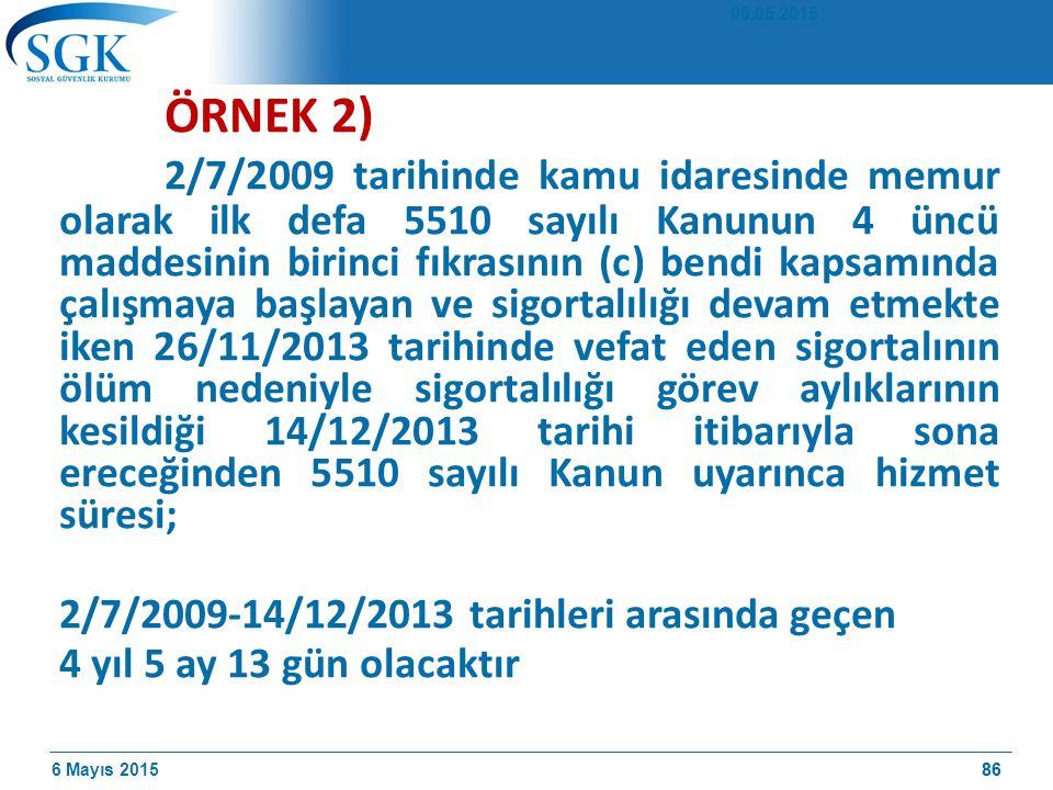 6 Mayıs 201586 ÖRNEK 2) 2/7/2009 tarihinde kamu idaresinde memur olarak ilk defa 5510 sayılı Kanunun 4 üncü maddesinin birinci fıkrasının (c) bendi kapsamında çalışmaya başlayan ve sigortalılığı devam etmekte iken 26/11/2013 tarihinde vefat eden sigortalının ölüm nedeniyle sigortalılığı görev aylıklarının kesildiği 14/12/2013 tarihi itibarıyla sona ereceğinden 5510 sayılı Kanun uyarınca hizmet süresi; 2/7/2009-14/12/2013 tarihleri arasında geçen 4 yıl 5 ay 13 gün olacaktır 06.05.2015 86