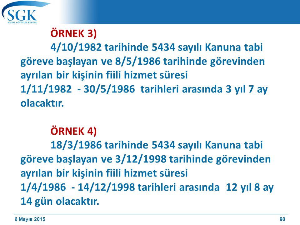 6 Mayıs 201590 ÖRNEK 3) 4/10/1982 tarihinde 5434 sayılı Kanuna tabi göreve başlayan ve 8/5/1986 tarihinde görevinden ayrılan bir kişinin fiili hizmet süresi 1/11/1982 - 30/5/1986 tarihleri arasında 3 yıl 7 ay olacaktır.