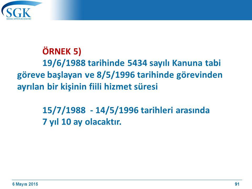 6 Mayıs 201591 ÖRNEK 5) 19/6/1988 tarihinde 5434 sayılı Kanuna tabi göreve başlayan ve 8/5/1996 tarihinde görevinden ayrılan bir kişinin fiili hizmet süresi 15/7/1988 - 14/5/1996 tarihleri arasında 7 yıl 10 ay olacaktır.