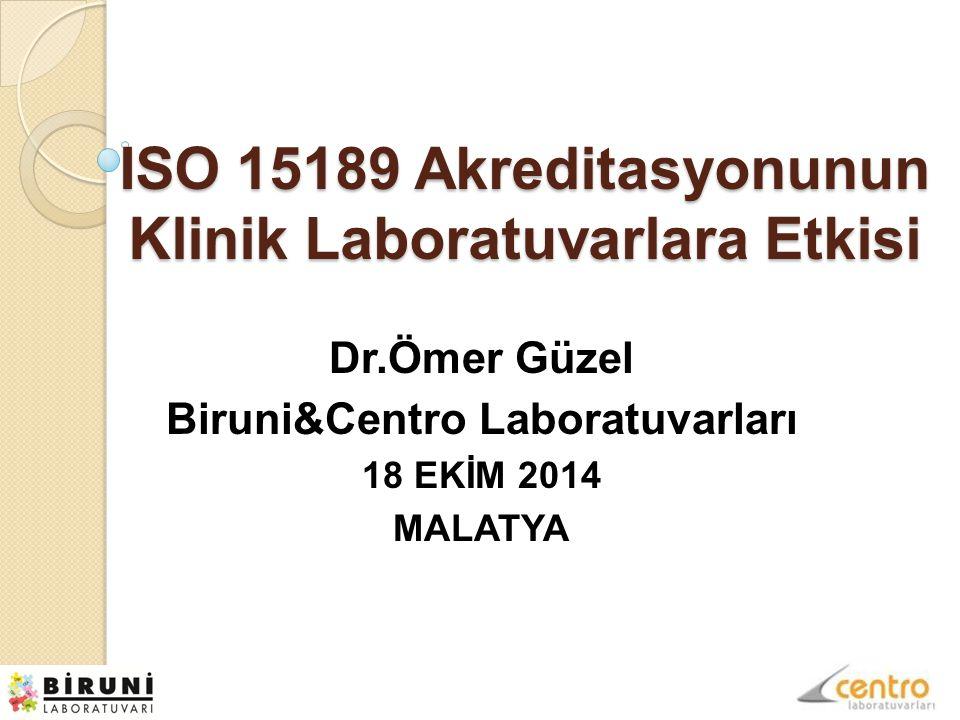 ISO 15189 Akreditasyonunun Klinik Laboratuvarlara Etkisi Dr.Ömer Güzel Biruni&Centro Laboratuvarları 18 EKİM 2014 MALATYA