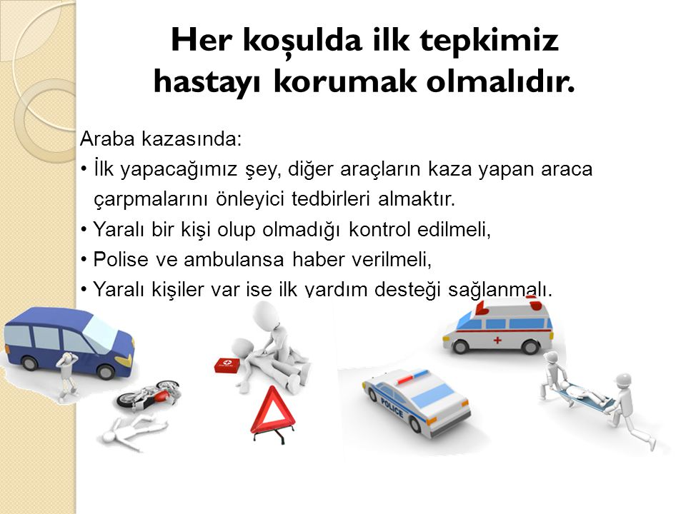 Araba kazasında: İlk yapacağımız şey, diğer araçların kaza yapan araca çarpmalarını önleyici tedbirleri almaktır. Yaralı bir kişi olup olmadığı kontro
