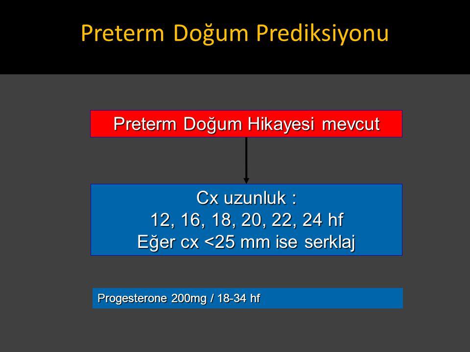 Preterm Doğum Hikayesi mevcut Cx uzunluk : 12, 16, 18, 20, 22, 24 hf Eğer cx <25 mm ise serklaj Progesterone 200mg / 18-34 hf Preterm Doğum Prediksiyo