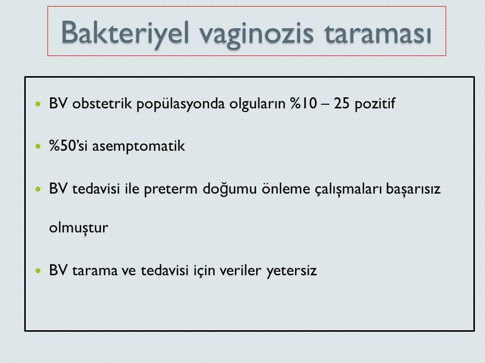 Bakteriyel vaginozis taraması BV obstetrik popülasyonda olguların %10 – 25 pozitif %50'si asemptomatik BV tedavisi ile preterm do ğ umu önleme çalışma