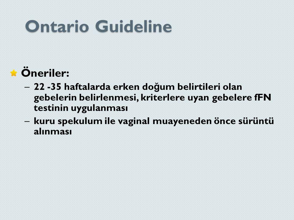 Ontario Guideline Öneriler: –22 -35 haftalarda erken do ğ um belirtileri olan gebelerin belirlenmesi, kriterlere uyan gebelere fFN testinin uygulanmas