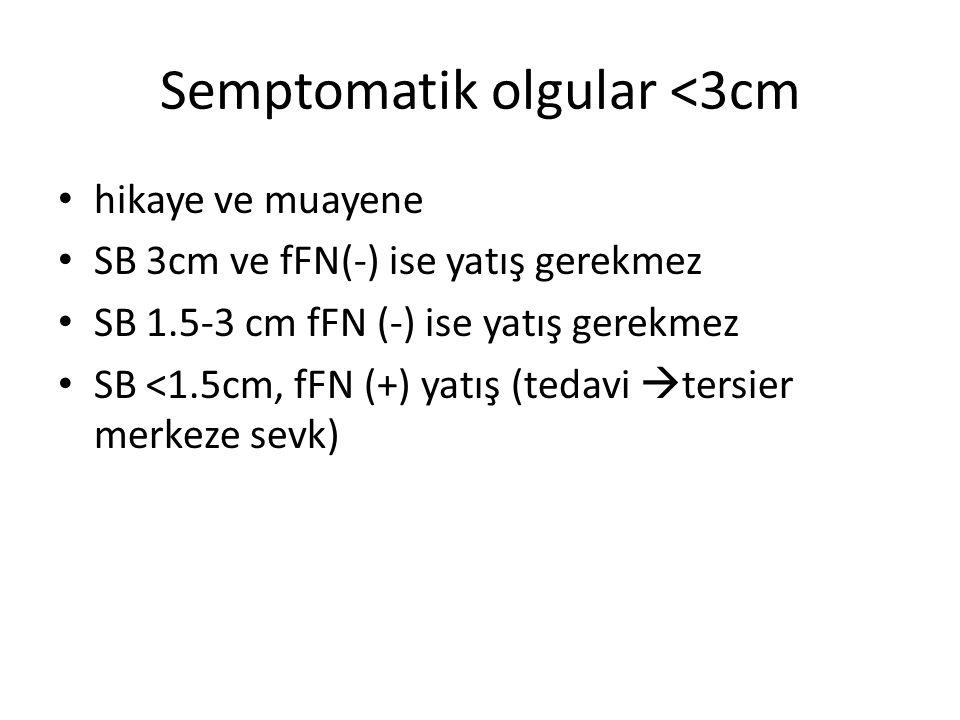 Semptomatik olgular <3cm hikaye ve muayene SB 3cm ve fFN(-) ise yatış gerekmez SB 1.5-3 cm fFN (-) ise yatış gerekmez SB <1.5cm, fFN (+) yatış (tedavi