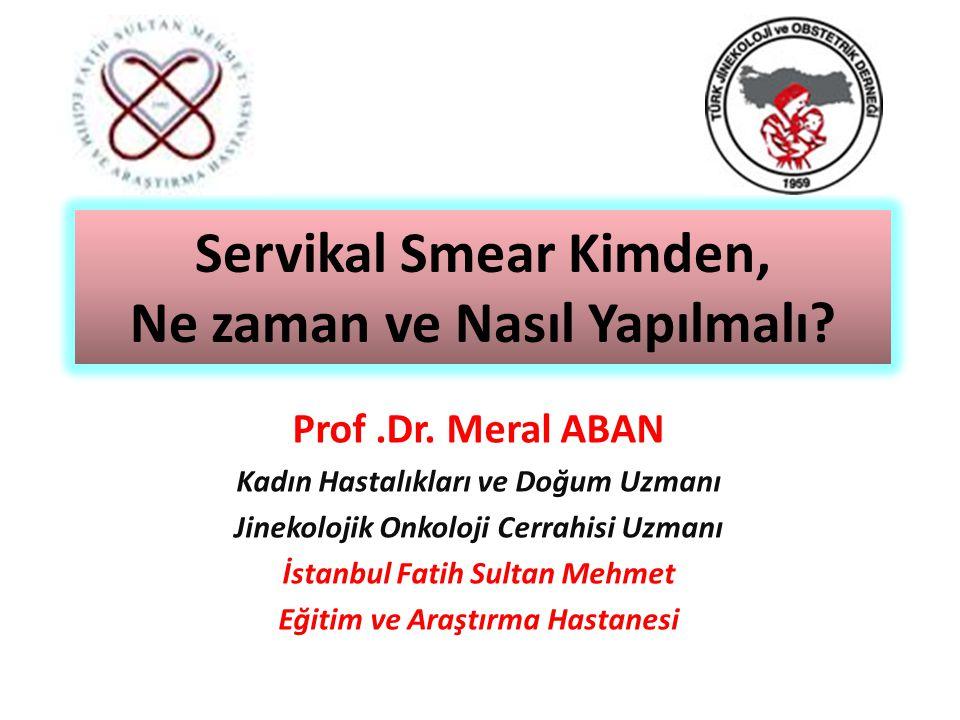 Servikal Smear Kimden, Ne zaman ve Nasıl Yapılmalı? Prof.Dr. Meral ABAN Kadın Hastalıkları ve Doğum Uzmanı Jinekolojik Onkoloji Cerrahisi Uzmanı İstan