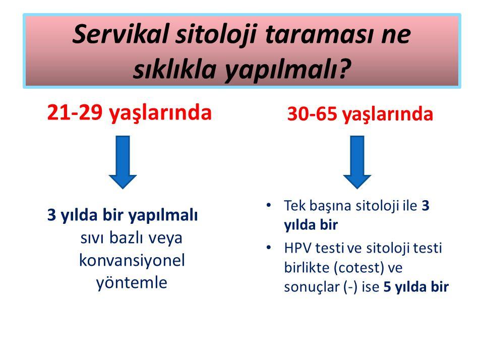 Servikal sitoloji taraması ne sıklıkla yapılmalı? 21-29 yaşlarında 3 yılda bir yapılmalı sıvı bazlı veya konvansiyonel yöntemle 30-65 yaşlarında Tek b