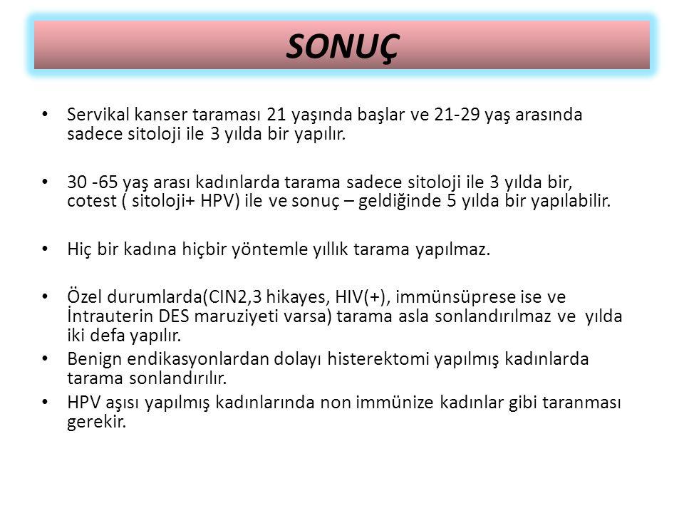 SONUÇ Servikal kanser taraması 21 yaşında başlar ve 21-29 yaş arasında sadece sitoloji ile 3 yılda bir yapılır. 30 -65 yaş arası kadınlarda tarama sad