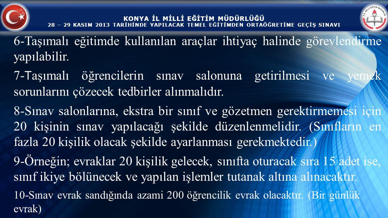 KONYA İL MİLLİ EĞİTİM MÜDÜRLÜĞÜ 28 – 29 KASIM 2013 TARİHİNDE YAPILACAK TEMEL EĞİTİMDEN ORTAÖĞRETİME GEÇİŞ SINAVI 6-Taşımalı eğitimde kullanılan araçlar ihtiyaç halinde görevlendirme yapılabilir.