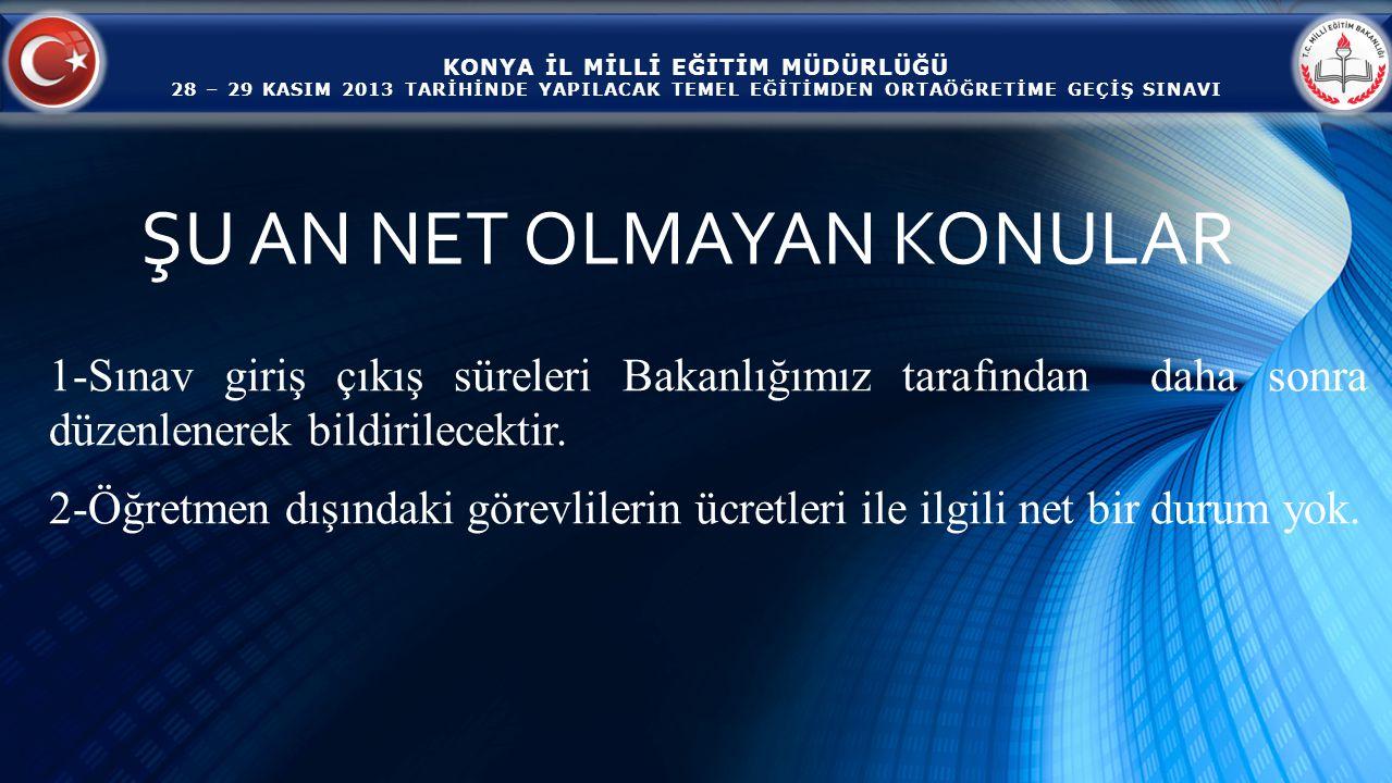 KONYA İL MİLLİ EĞİTİM MÜDÜRLÜĞÜ 28 – 29 KASIM 2013 TARİHİNDE YAPILACAK TEMEL EĞİTİMDEN ORTAÖĞRETİME GEÇİŞ SINAVI 1-Sınav giriş çıkış süreleri Bakanlığımız tarafından daha sonra düzenlenerek bildirilecektir.