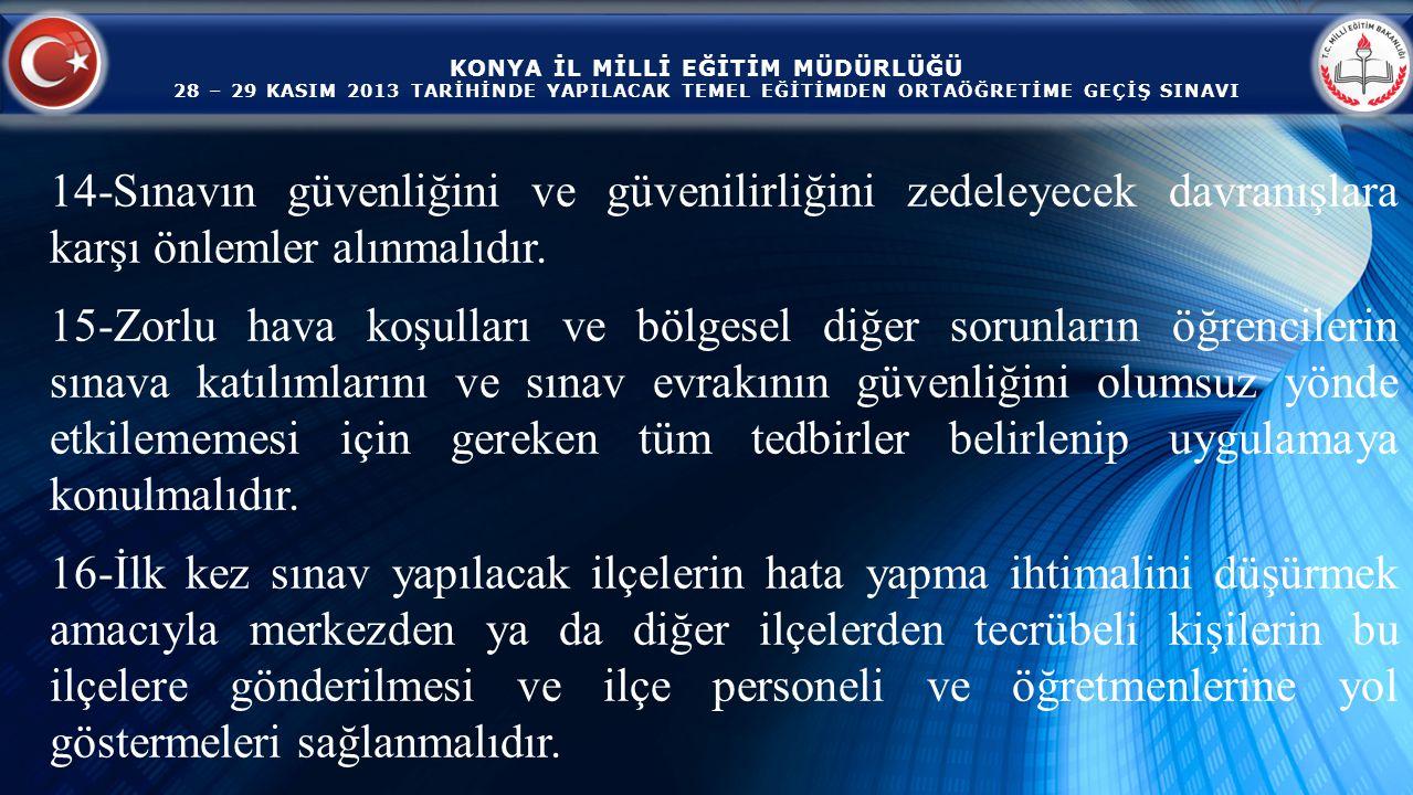 KONYA İL MİLLİ EĞİTİM MÜDÜRLÜĞÜ 28 – 29 KASIM 2013 TARİHİNDE YAPILACAK TEMEL EĞİTİMDEN ORTAÖĞRETİME GEÇİŞ SINAVI 14-Sınavın güvenliğini ve güvenilirliğini zedeleyecek davranışlara karşı önlemler alınmalıdır.