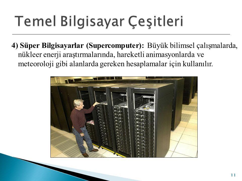 4) Süper Bilgisayarlar (Supercomputer): Büyük bilimsel çalışmalarda, nükleer enerji araştırmalarında, hareketli animasyonlarda ve meteoroloji gibi ala