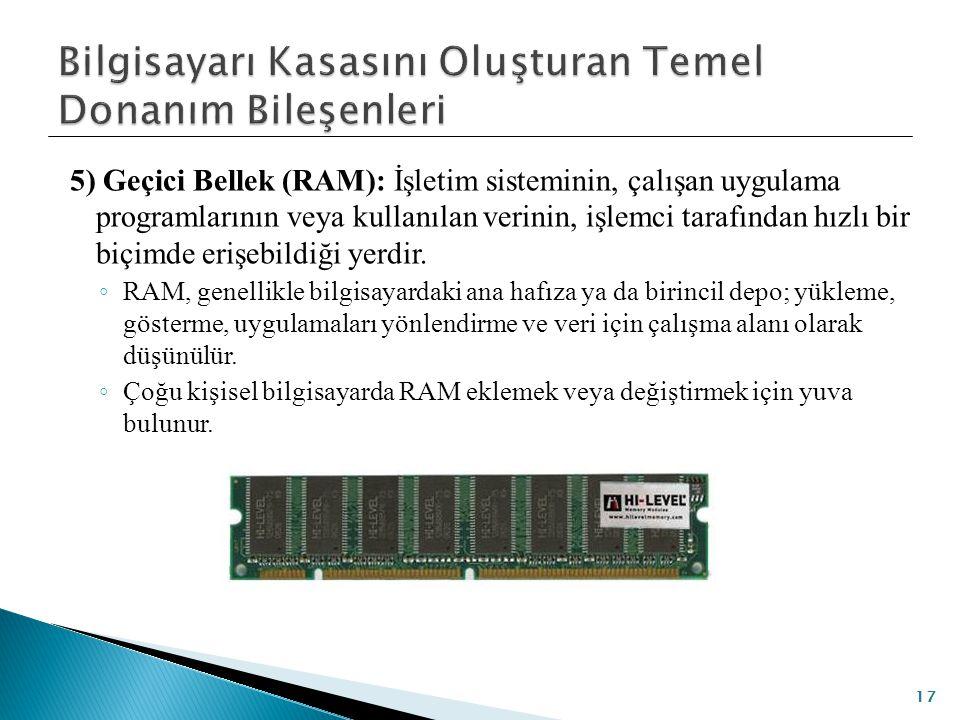 5) Geçici Bellek (RAM): İşletim sisteminin, çalışan uygulama programlarının veya kullanılan verinin, işlemci tarafından hızlı bir biçimde erişebildiği