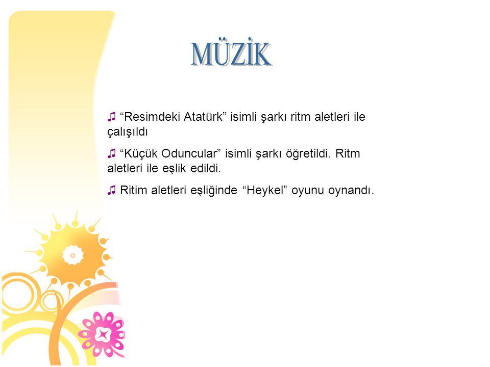 """♫ """"Resimdeki Atatürk"""" isimli şarkı ritm aletleri ile çalışıldı ♫ """"Küçük Oduncular"""" isimli şarkı öğretildi. Ritm aletleri ile eşlik edildi. ♫ Ritim ale"""