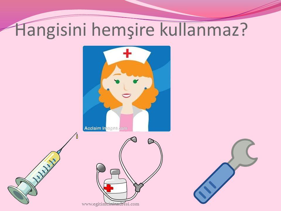 Hangisini hemşire kullanmaz? www.egitimcininadresi.com