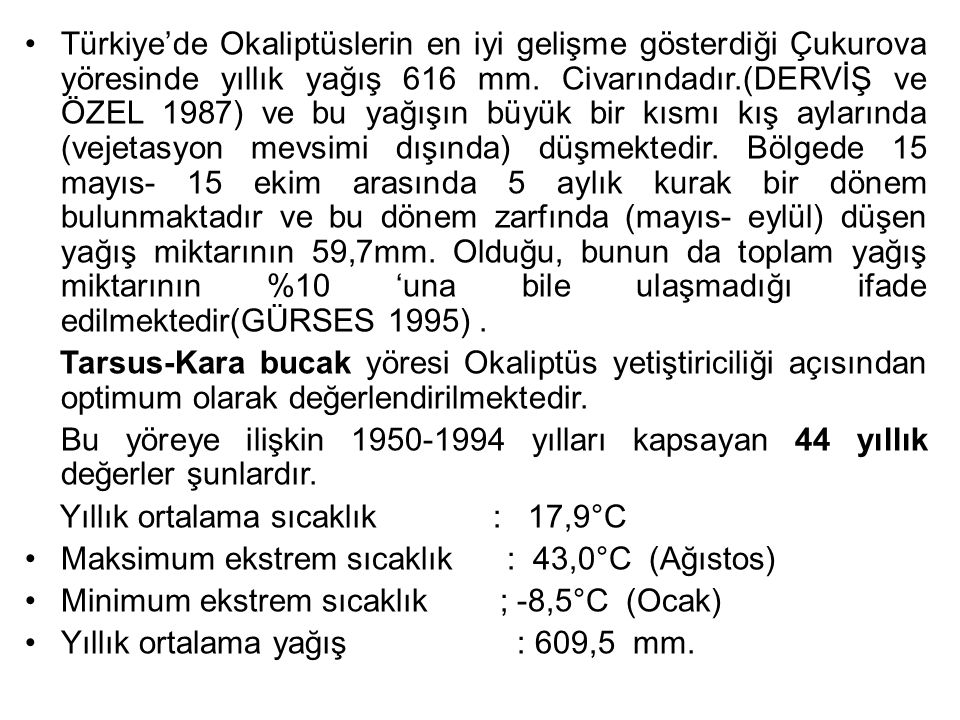 Türkiye'de Okaliptüslerin en iyi gelişme gösterdiği Çukurova yöresinde yıllık yağış 616 mm. Civarındadır.(DERVİŞ ve ÖZEL 1987) ve bu yağışın büyük bir