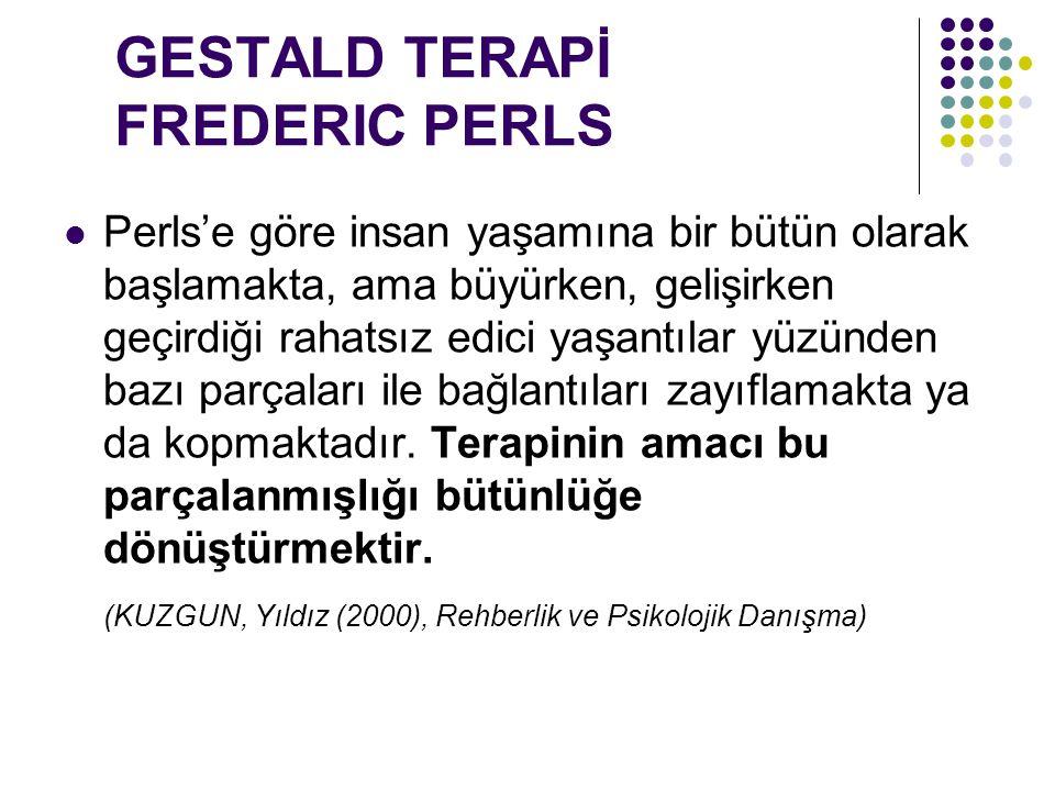 GESTALD TERAPİ FREDERIC PERLS Perls'e göre insan yaşamına bir bütün olarak başlamakta, ama büyürken, gelişirken geçirdiği rahatsız edici yaşantılar yü