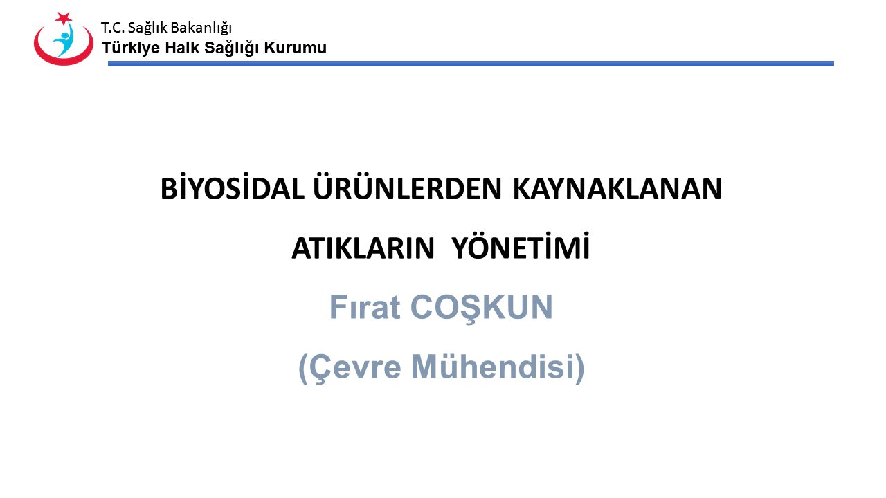T.C. Sağlık Bakanlığı Türkiye Halk Sağlığı Kurumu T.C. Sağlık Bakanlığı Türkiye Halk Sağlığı Kurumu BİYOSİDAL ÜRÜNLERDEN KAYNAKLANAN ATIKLARIN YÖNETİM