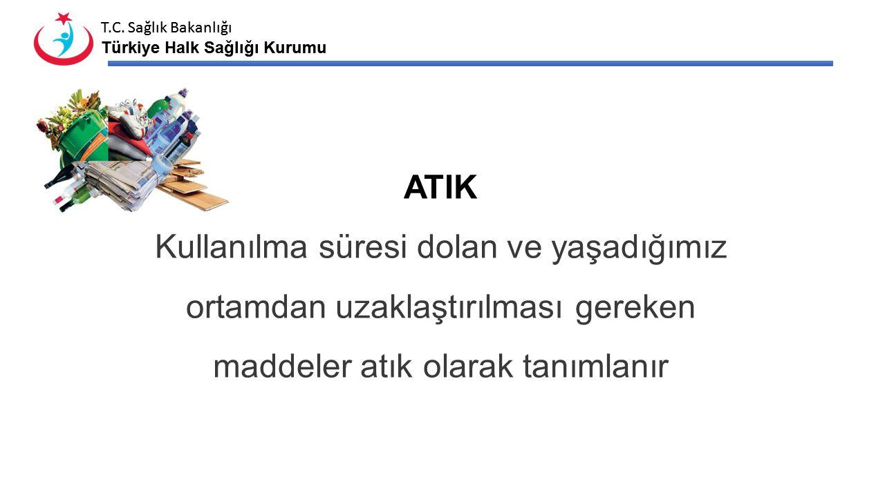 T.C. Sağlık Bakanlığı Türkiye Halk Sağlığı Kurumu T.C. Sağlık Bakanlığı Türkiye Halk Sağlığı Kurumu ATIK Kullanılma süresi dolan ve yaşadığımız ortamd