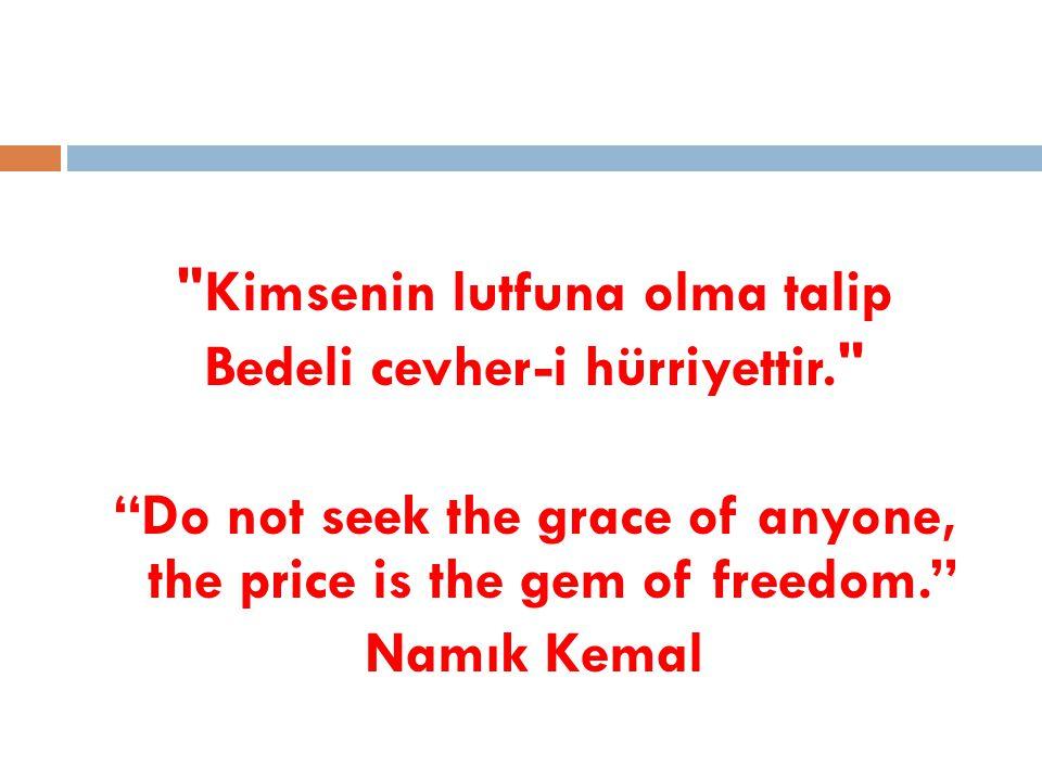 Kimsenin lutfuna olma talip Bedeli cevher-i hürriyettir. Do not seek the grace of anyone, the price is the gem of freedom. Namık Kemal