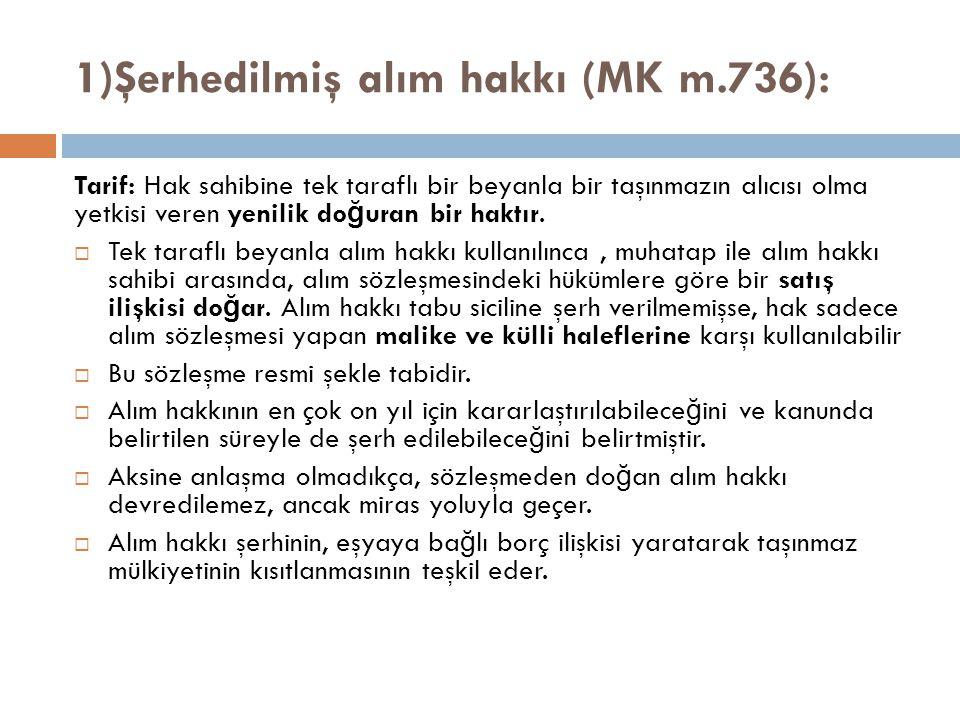 1)Şerhedilmiş alım hakkı (MK m.736): Tarif: Hak sahibine tek taraflı bir beyanla bir taşınmazın alıcısı olma yetkisi veren yenilik do ğ uran bir haktır.