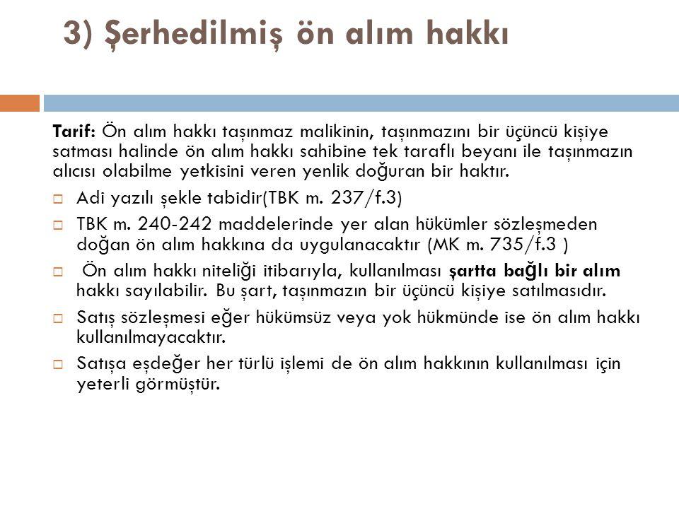 3) Şerhedilmiş ön alım hakkı Tarif: Ön alım hakkı taşınmaz malikinin, taşınmazını bir üçüncü kişiye satması halinde ön alım hakkı sahibine tek taraflı