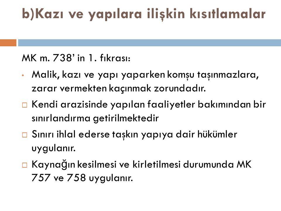 b)Kazı ve yapılara ilişkin kısıtlamalar MK m. 738' in 1. fıkrası: Malik, kazı ve yapı yaparken komşu taşınmazlara, zarar vermekten kaçınmak zorundadır