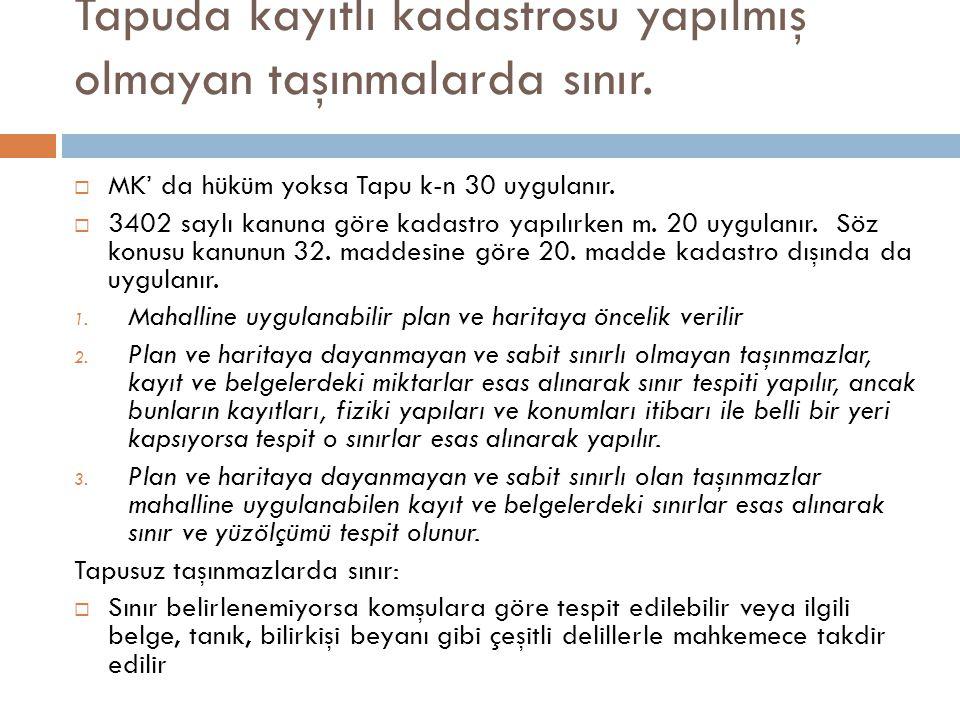 Tapuda kayıtlı kadastrosu yapılmış olmayan taşınmalarda sınır.  MK' da hüküm yoksa Tapu k-n 30 uygulanır.  3402 saylı kanuna göre kadastro yapılırke