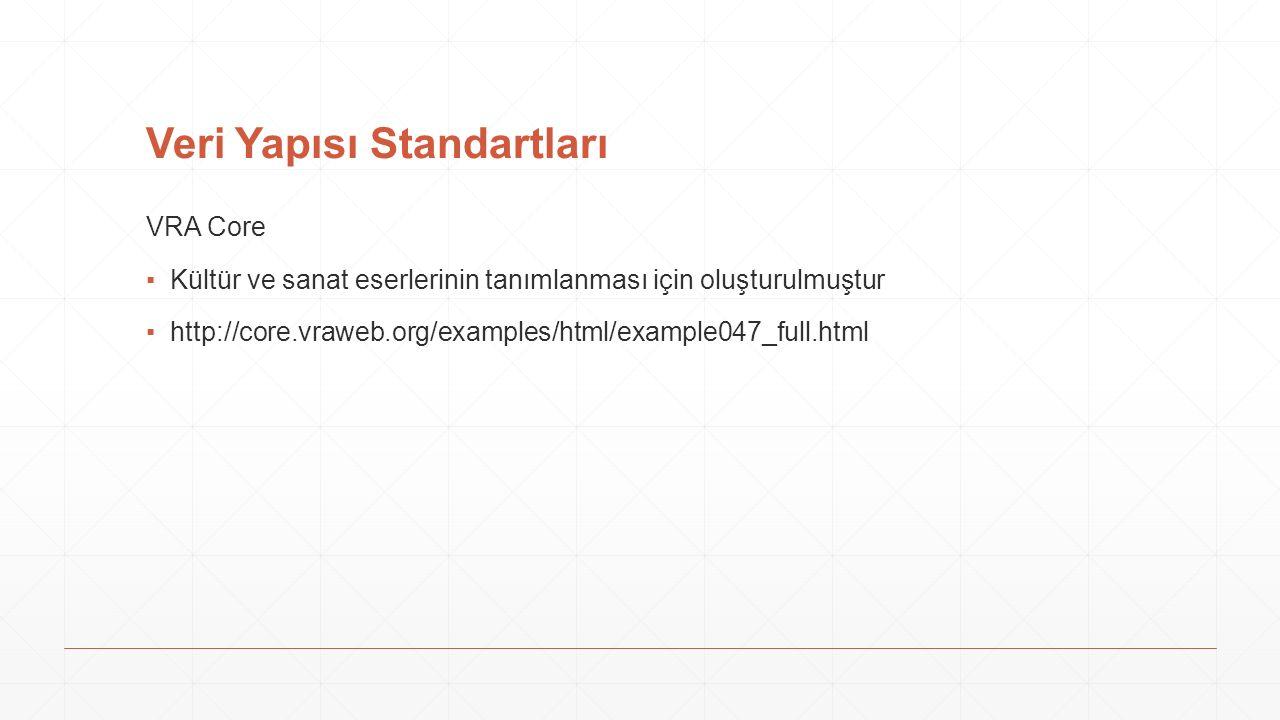 Veri Yapısı Standartları VRA Core ▪Kültür ve sanat eserlerinin tanımlanması için oluşturulmuştur ▪http://core.vraweb.org/examples/html/example047_full