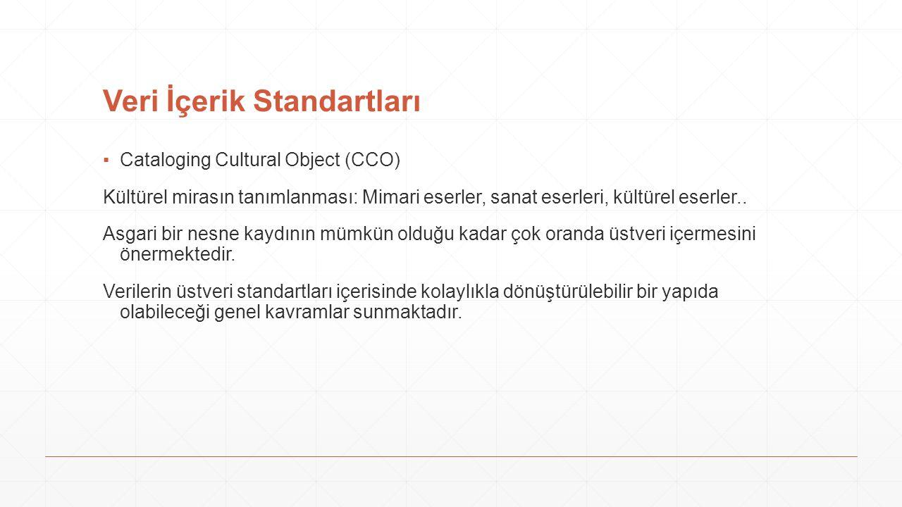 Veri İçerik Standartları ▪Cataloging Cultural Object (CCO) Kültürel mirasın tanımlanması: Mimari eserler, sanat eserleri, kültürel eserler.. Asgari bi