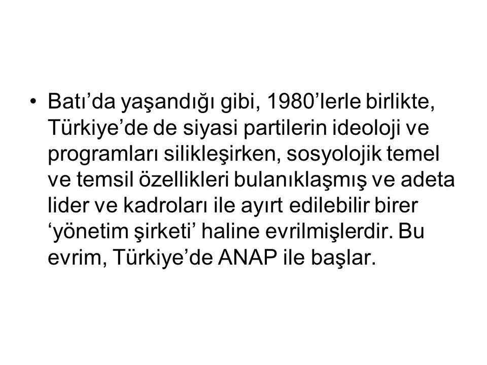 Batı'da yaşandığı gibi, 1980'lerle birlikte, Türkiye'de de siyasi partilerin ideoloji ve programları silikleşirken, sosyolojik temel ve temsil özellikleri bulanıklaşmış ve adeta lider ve kadroları ile ayırt edilebilir birer 'yönetim şirketi' haline evrilmişlerdir.