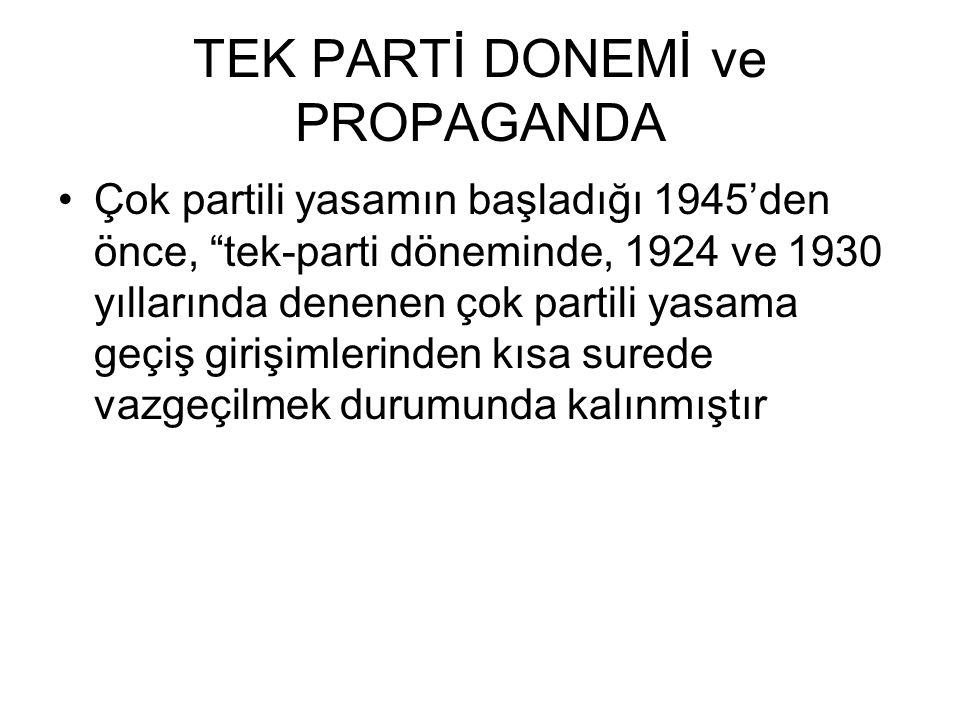 TEK PARTİ DONEMİ ve PROPAGANDA Çok partili yasamın başladığı 1945'den önce, tek-parti döneminde, 1924 ve 1930 yıllarında denenen çok partili yasama geçiş girişimlerinden kısa surede vazgeçilmek durumunda kalınmıştır
