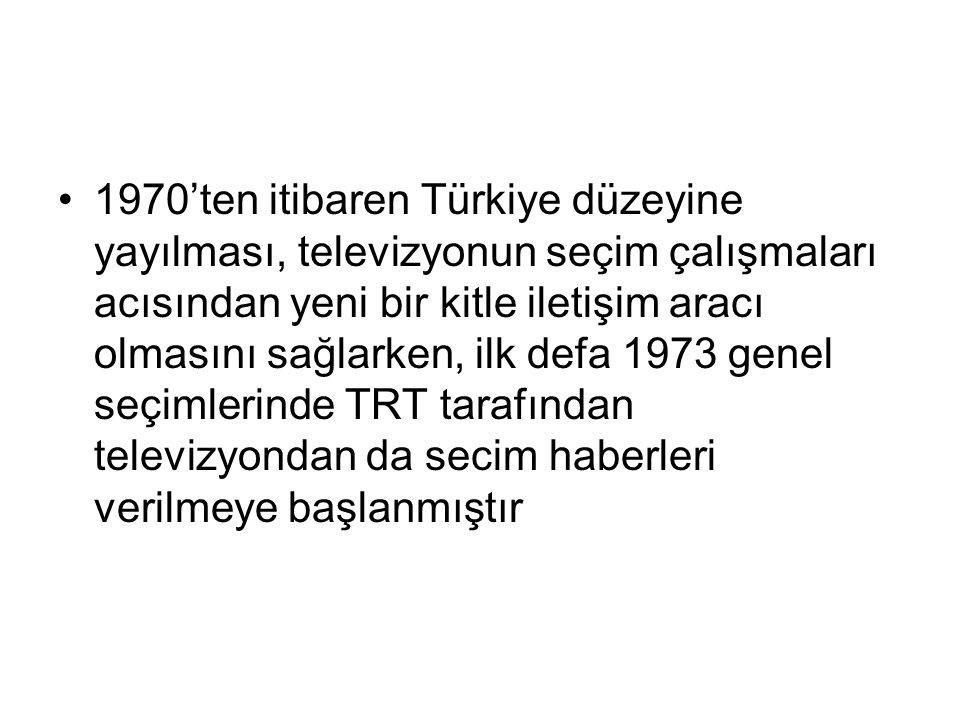 1970'ten itibaren Türkiye düzeyine yayılması, televizyonun seçim çalışmaları acısından yeni bir kitle iletişim aracı olmasını sağlarken, ilk defa 1973 genel seçimlerinde TRT tarafından televizyondan da secim haberleri verilmeye başlanmıştır