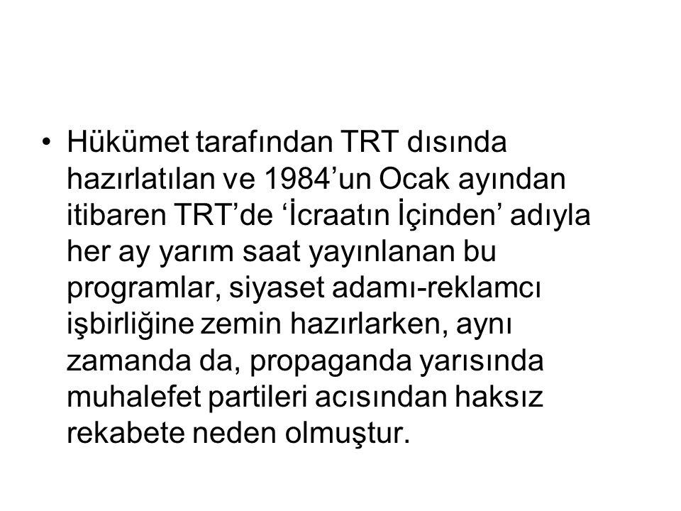 Hükümet tarafından TRT dısında hazırlatılan ve 1984'un Ocak ayından itibaren TRT'de 'İcraatın İçinden' adıyla her ay yarım saat yayınlanan bu programlar, siyaset adamı-reklamcı işbirliğine zemin hazırlarken, aynı zamanda da, propaganda yarısında muhalefet partileri acısından haksız rekabete neden olmuştur.