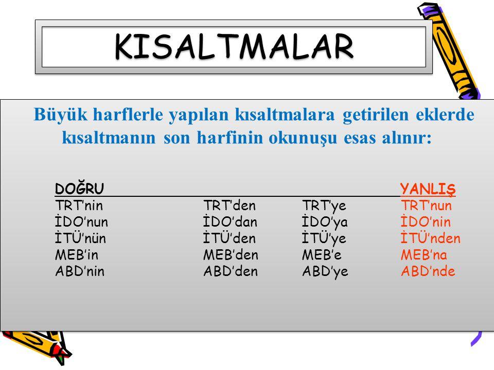 Büyük harflerle yapılan kısaltmalara getirilen eklerde kısaltmanın son harfinin okunuşu esas alınır: DOĞRUYANLIŞ TRT'nin TRT'den TRT'yeTRT'nun İDO'nun