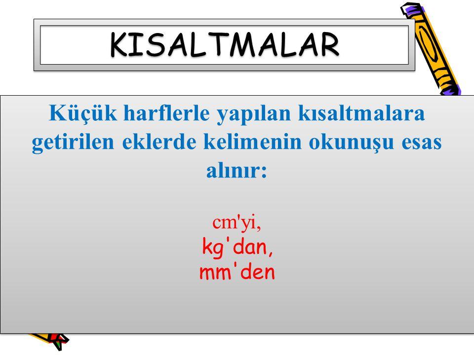 Küçük harflerle yapılan kısaltmalara getirilen eklerde kelimenin okunuşu esas alınır: cm'yi, kg'dan, mm'den Küçük harflerle yapılan kısaltmalara getir