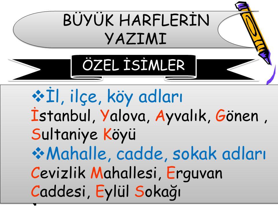 BÜYÜK HARFLERİN YAZIMI  İl, ilçe, köy adları İstanbul, Yalova, Ayvalık, Gönen, Sultaniye Köyü  Mahalle, cadde, sokak adları Cevizlik Mahallesi, Ergu
