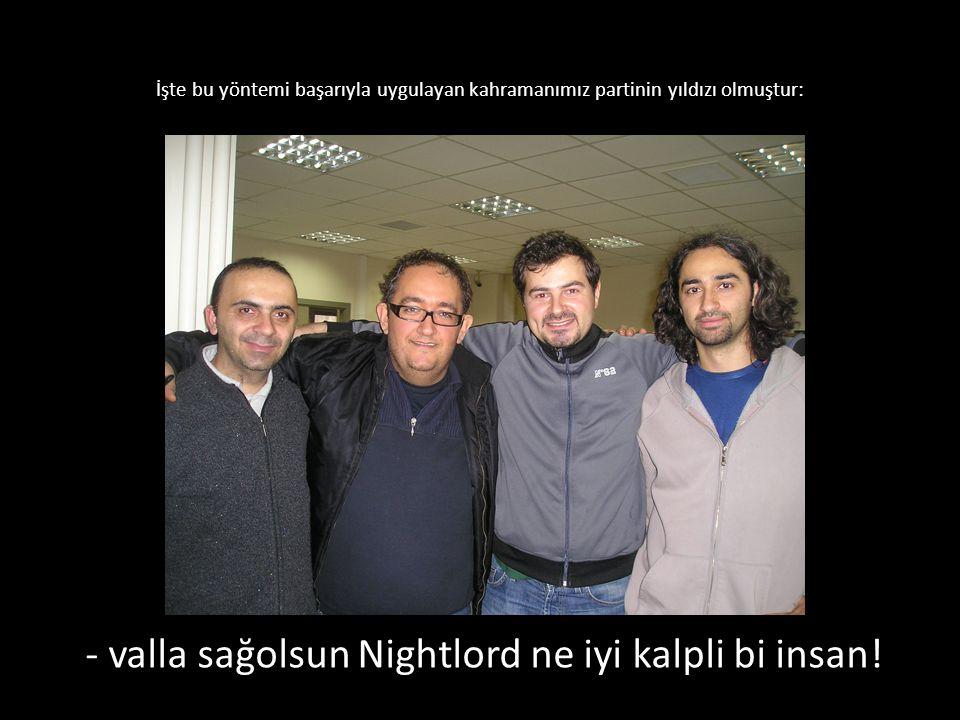 İşte bu yöntemi başarıyla uygulayan kahramanımız partinin yıldızı olmuştur: - valla sağolsun Nightlord ne iyi kalpli bi insan!