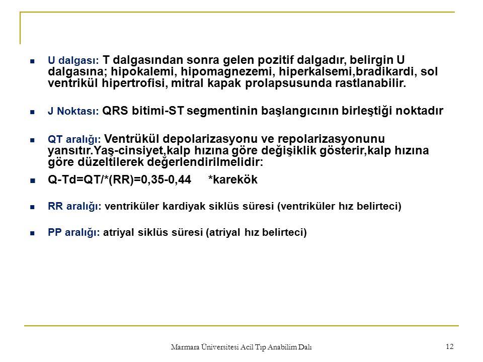 Marmara Üniversitesi Acil Tıp Anabilim Dalı 12 U dalgası: T dalgasından sonra gelen pozitif dalgadır, belirgin U dalgasına; hipokalemi, hipomagnezemi, hiperkalsemi,bradikardi, sol ventrikül hipertrofisi, mitral kapak prolapsusunda rastlanabilir.