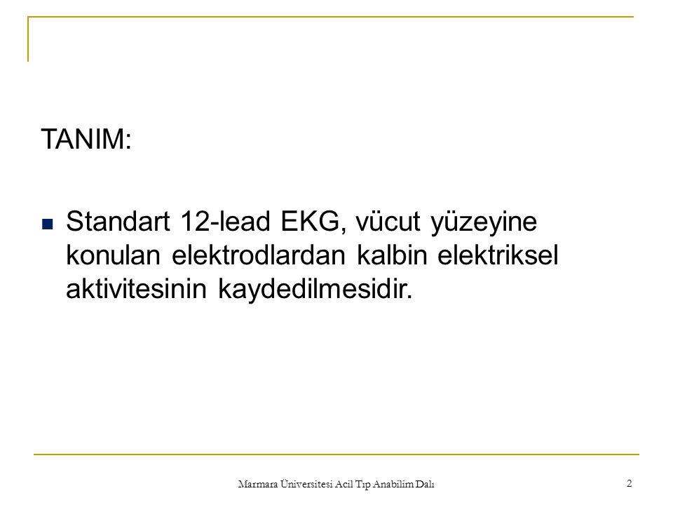 Marmara Üniversitesi Acil Tıp Anabilim Dalı 2 TANIM: Standart 12-lead EKG, vücut yüzeyine konulan elektrodlardan kalbin elektriksel aktivitesinin kayd