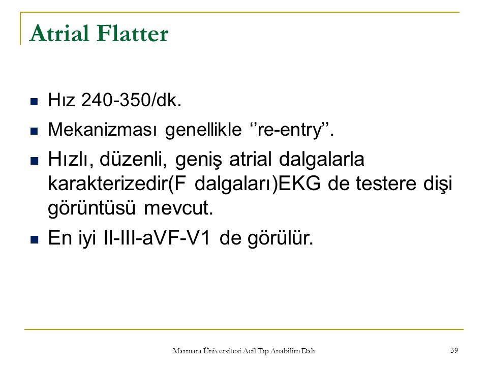 Marmara Üniversitesi Acil Tıp Anabilim Dalı 39 Atrial Flatter Hız 240-350/dk. Mekanizması genellikle ''re-entry''. Hızlı, düzenli, geniş atrial dalgal