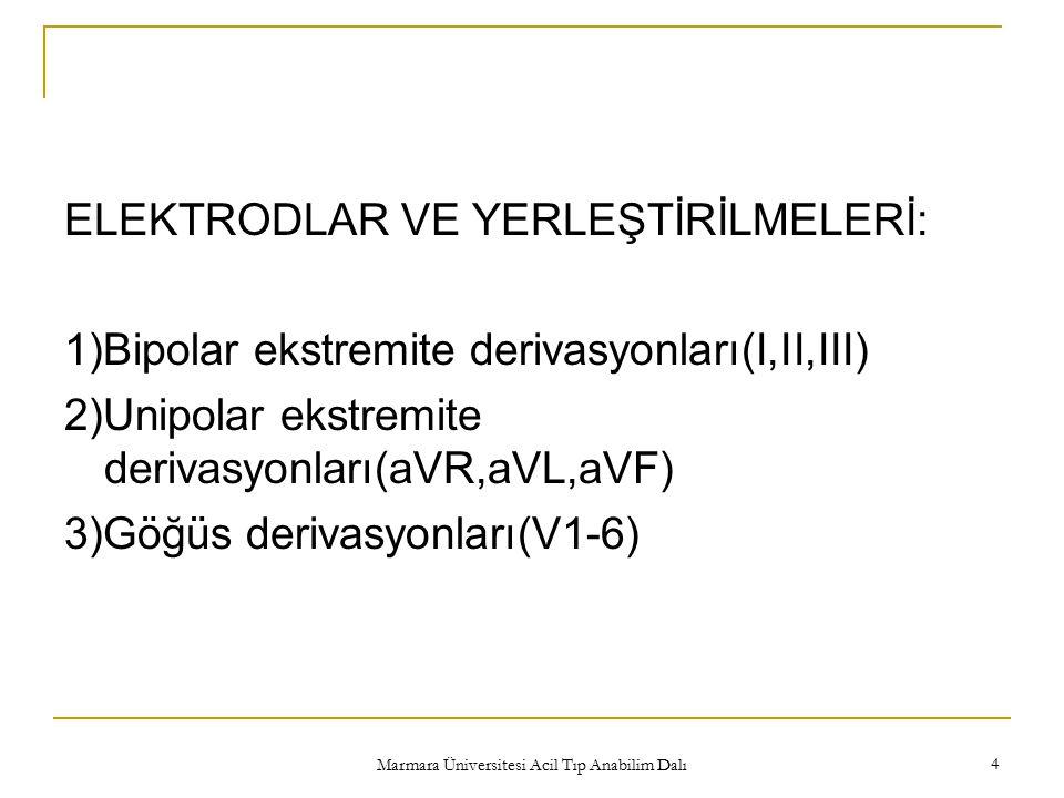 Marmara Üniversitesi Acil Tıp Anabilim Dalı 4 ELEKTRODLAR VE YERLEŞTİRİLMELERİ: 1)Bipolar ekstremite derivasyonları(I,II,III) 2)Unipolar ekstremite derivasyonları(aVR,aVL,aVF) 3)Göğüs derivasyonları(V1-6)