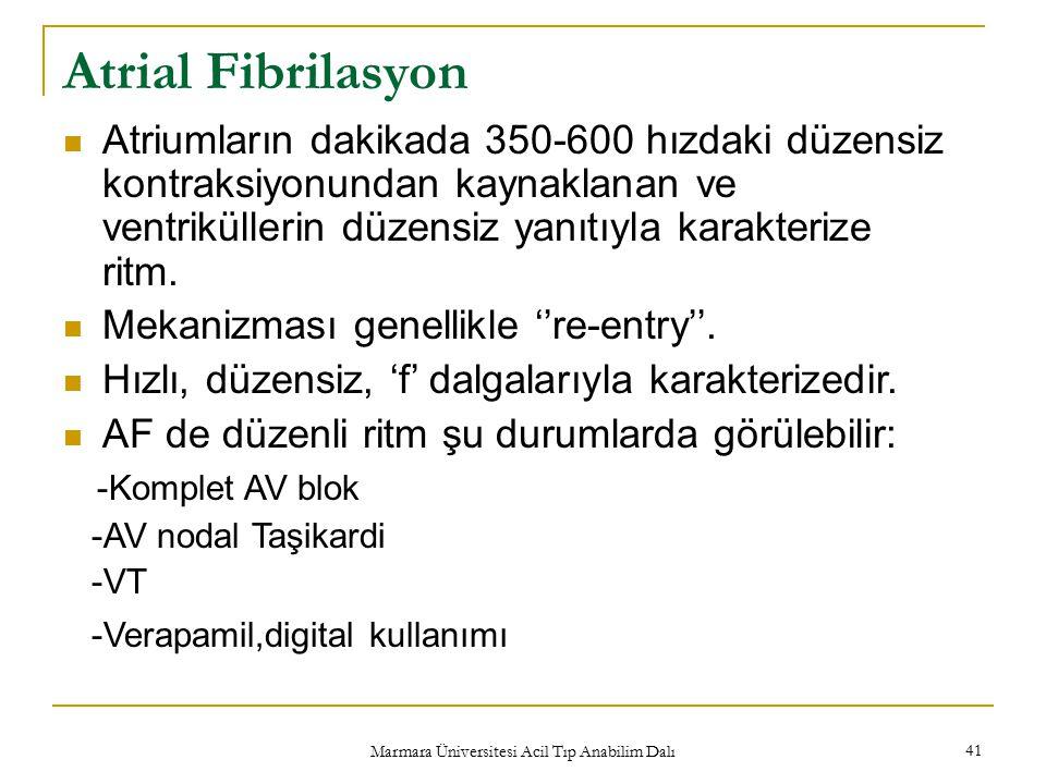 Marmara Üniversitesi Acil Tıp Anabilim Dalı 41 Atrial Fibrilasyon Atriumların dakikada 350-600 hızdaki düzensiz kontraksiyonundan kaynaklanan ve ventriküllerin düzensiz yanıtıyla karakterize ritm.